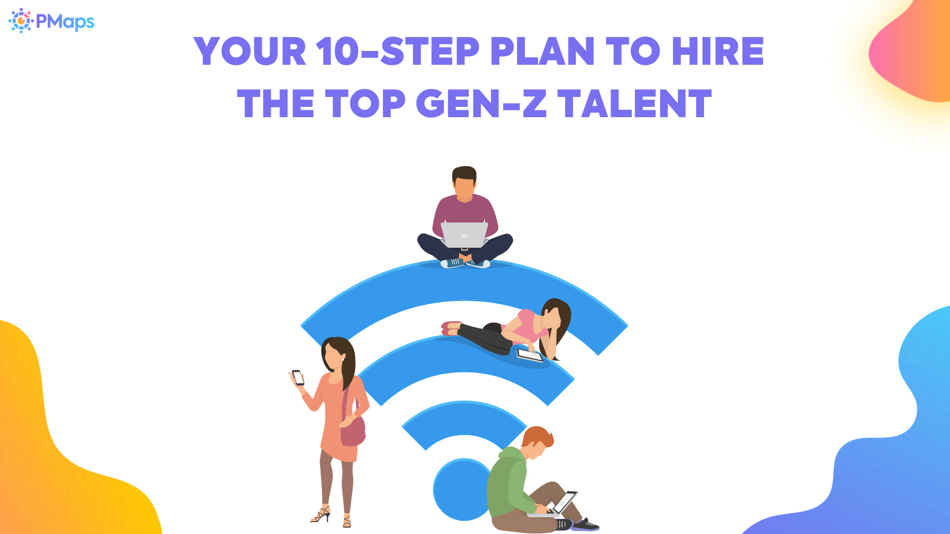 Your 10-Step Plan To Hire The Top Gen-Z Talent
